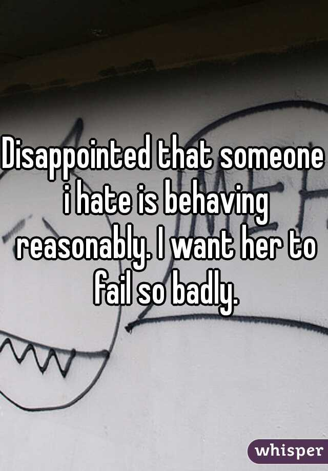 Disappointed that someone i hate is behaving reasonably. I want her to fail so badly.
