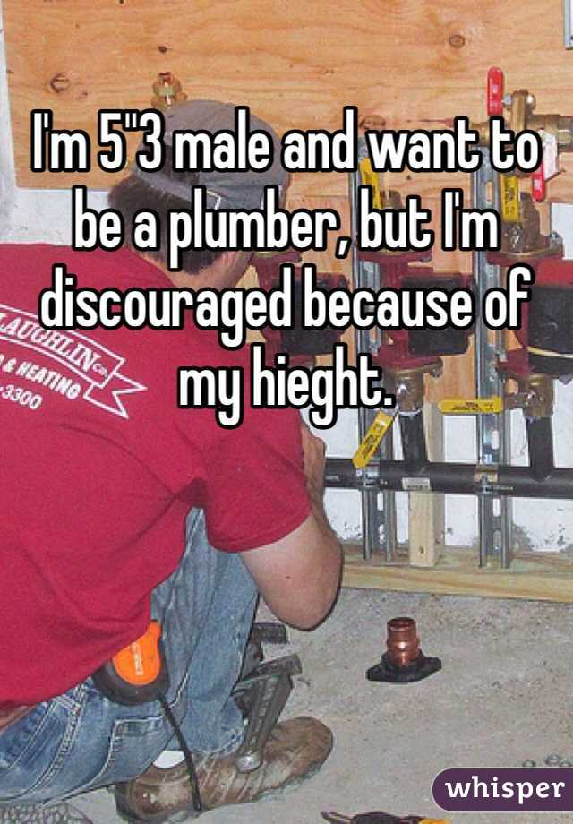 """I'm 5""""3 male and want to be a plumber, but I'm discouraged because of my hieght."""