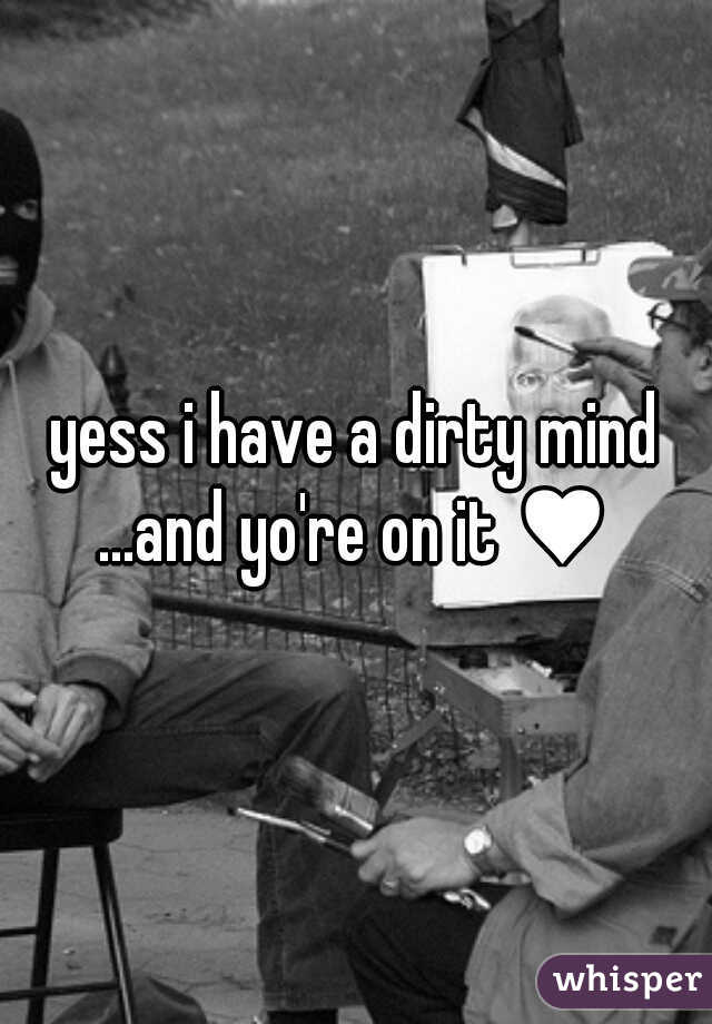 yess i have a dirty mind ...and yo're on it ♥