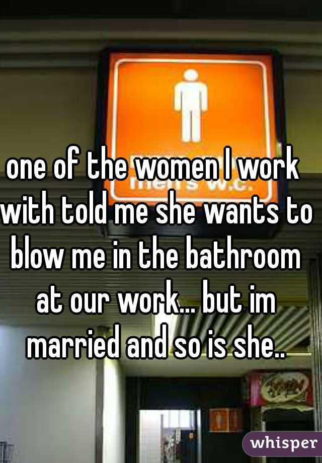 one of the women I work with told me she wants to blow me in the bathroom at our work... but im married and so is she..