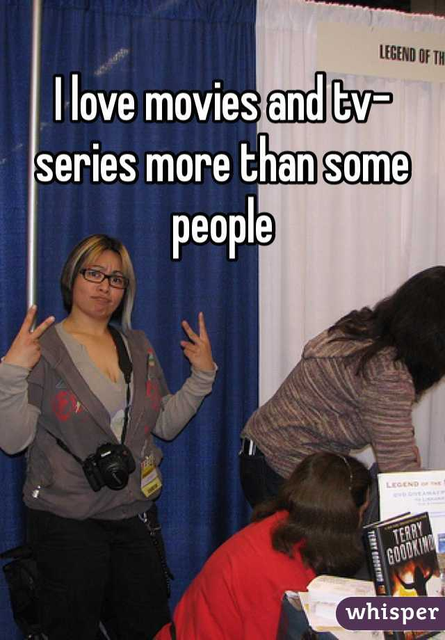 I love movies and tv-series more than some people