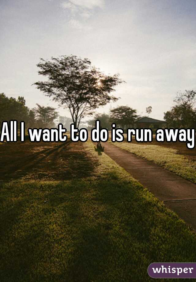 All I want to do is run away