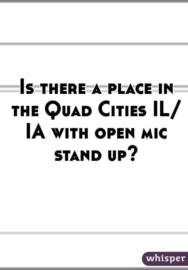Is there a place in the Quad Cities IL/IA with open mic stand up?