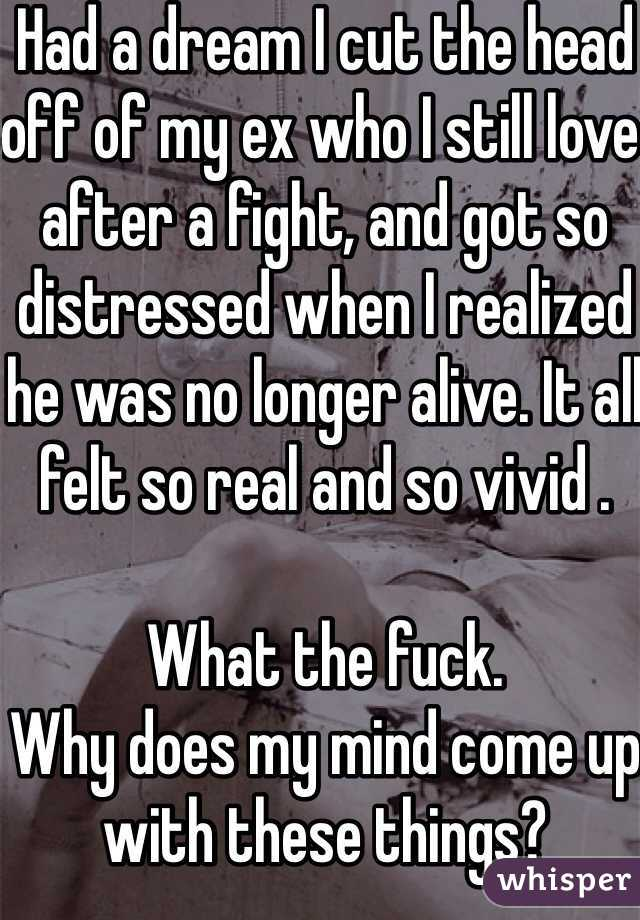 Had a dream I cut the head off of my ex who I still love after a fight, and got so distressed when I realized he was no longer alive. It all felt so real and so vivid .  What the fuck. Why does my mind come up with these things?
