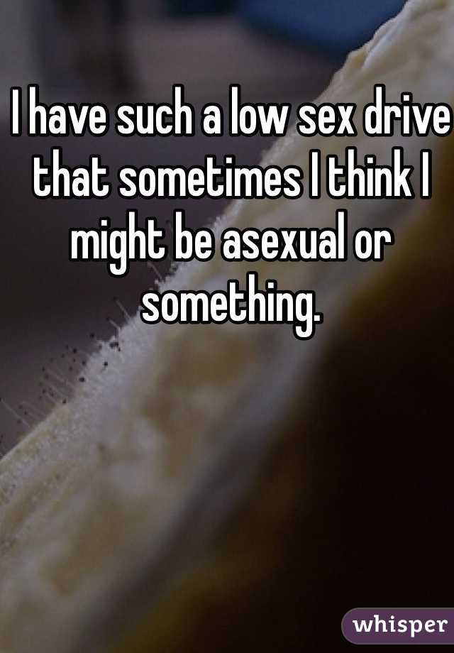 I have such a low sex drive that sometimes I think I might be asexual or something.