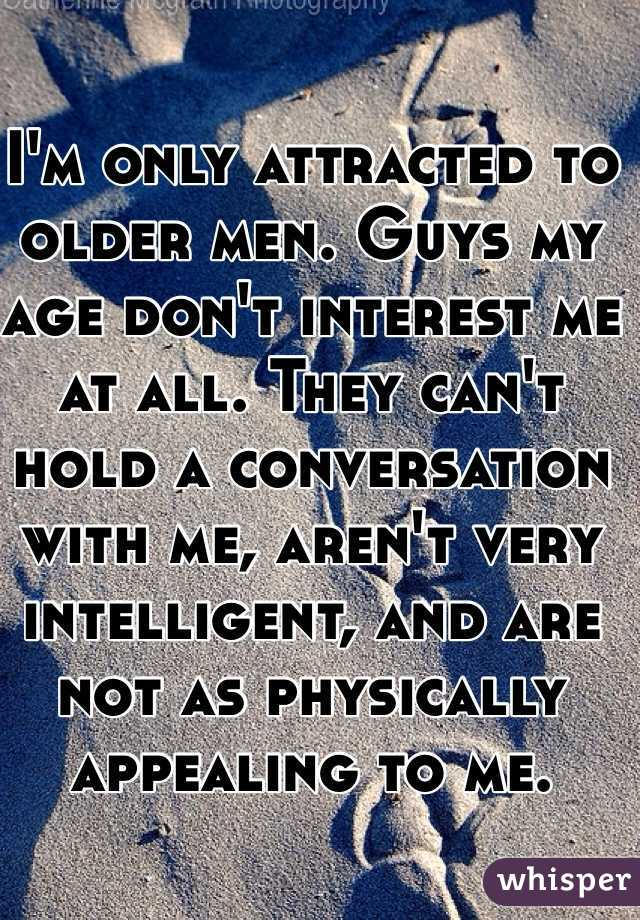 I'm only attracted to older men. Guys my age don't interest me at all. They can't hold a conversation with me, aren't very intelligent, and are not as physically appealing to me.