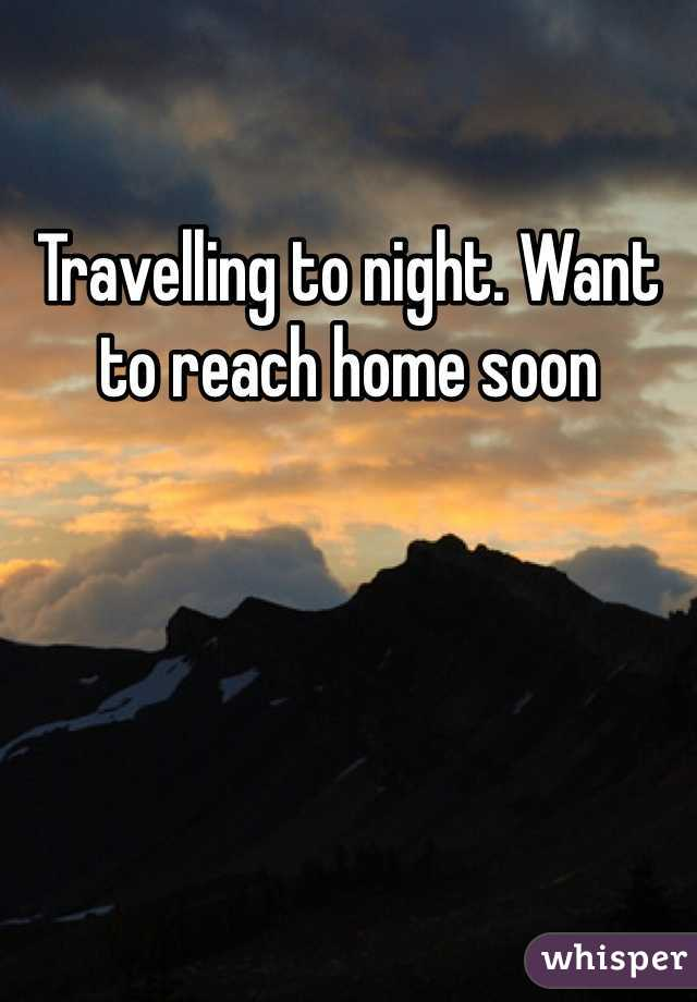 Travelling to night. Want to reach home soon