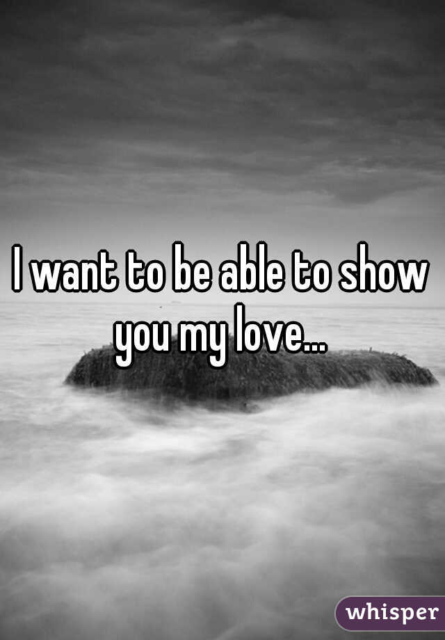 I want to be able to show you my love...