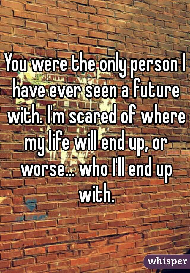 You were the only person I have ever seen a future with. I'm scared of where my life will end up, or worse... who I'll end up with.