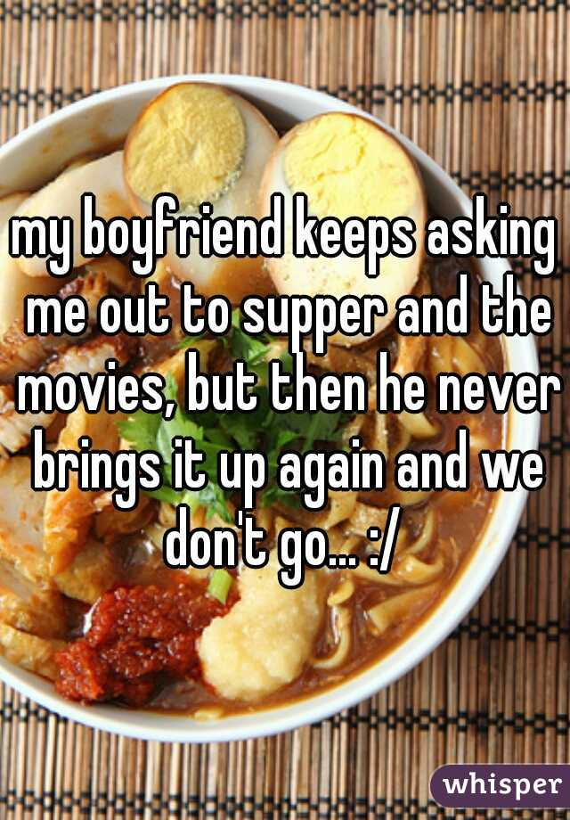 my boyfriend keeps asking me out to supper and the movies, but then he never brings it up again and we don't go... :/