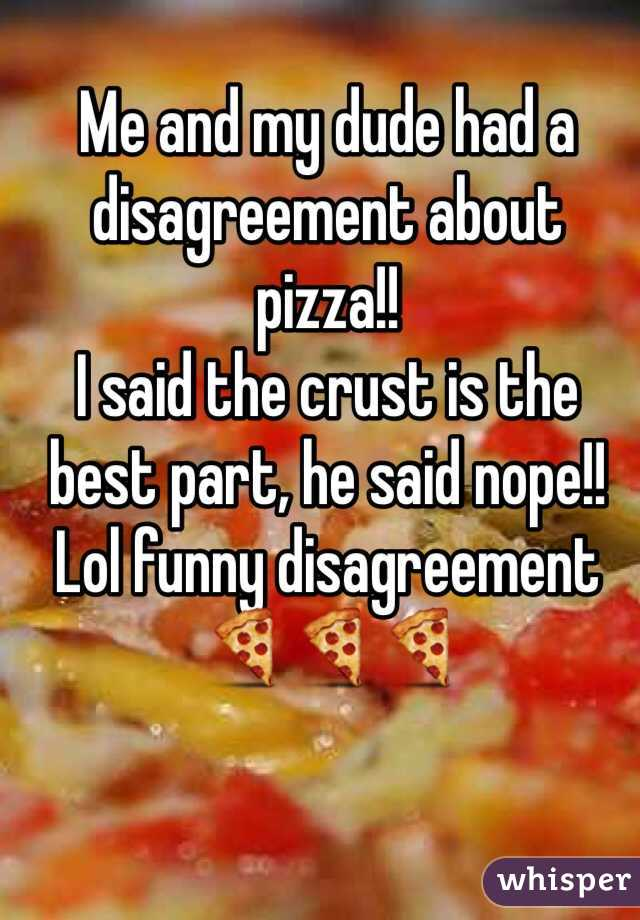 Me and my dude had a disagreement about pizza!! I said the crust is the best part, he said nope!!  Lol funny disagreement🍕🍕🍕