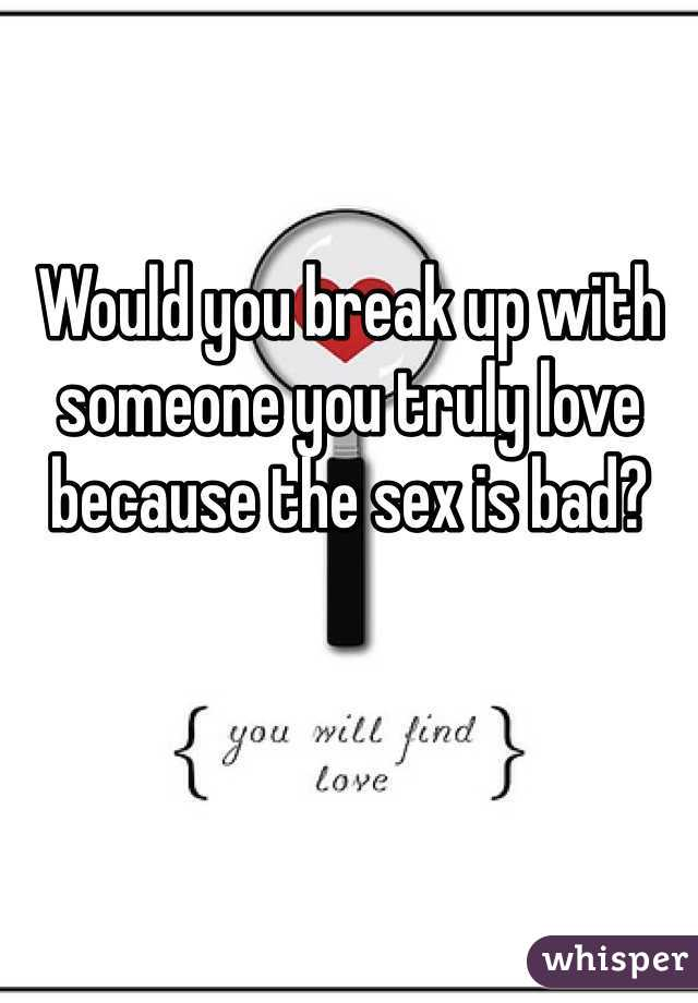 Would you break up with someone you truly love because the sex is bad?
