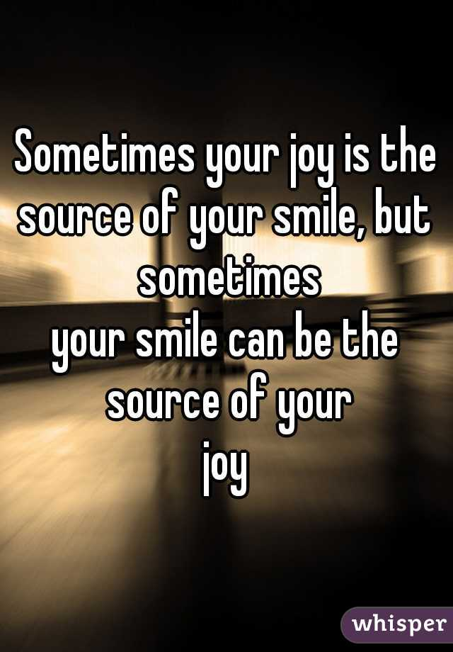 Sometimes your joy is the source of your smile, but sometimes your smile can be the source of your joy