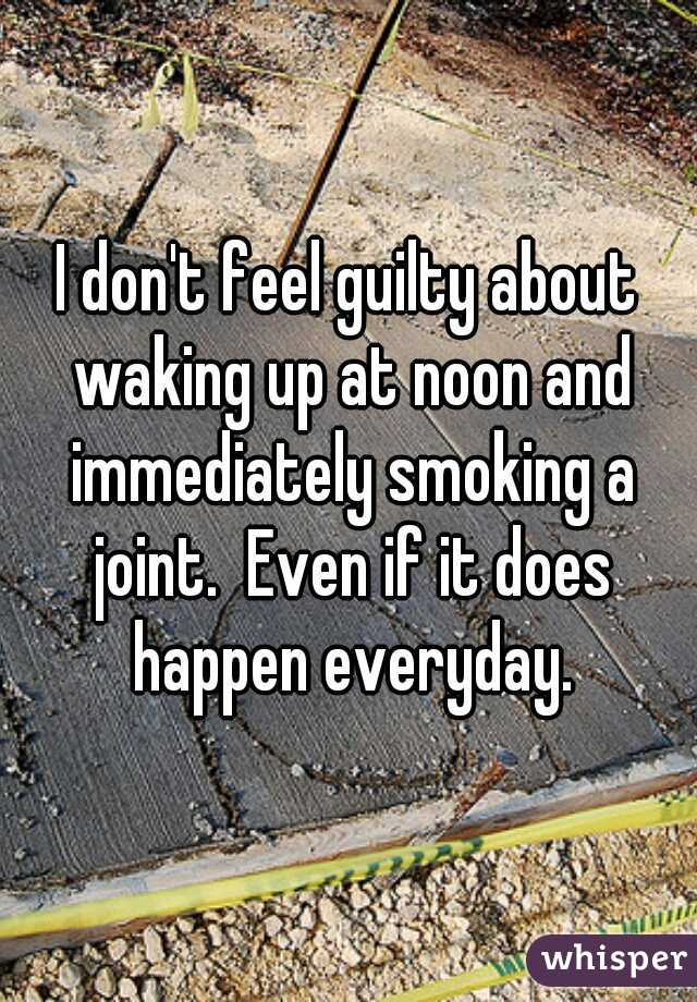 I don't feel guilty about waking up at noon and immediately smoking a joint.  Even if it does happen everyday.