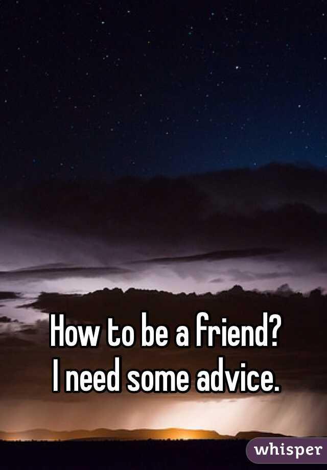 How to be a friend?  I need some advice.