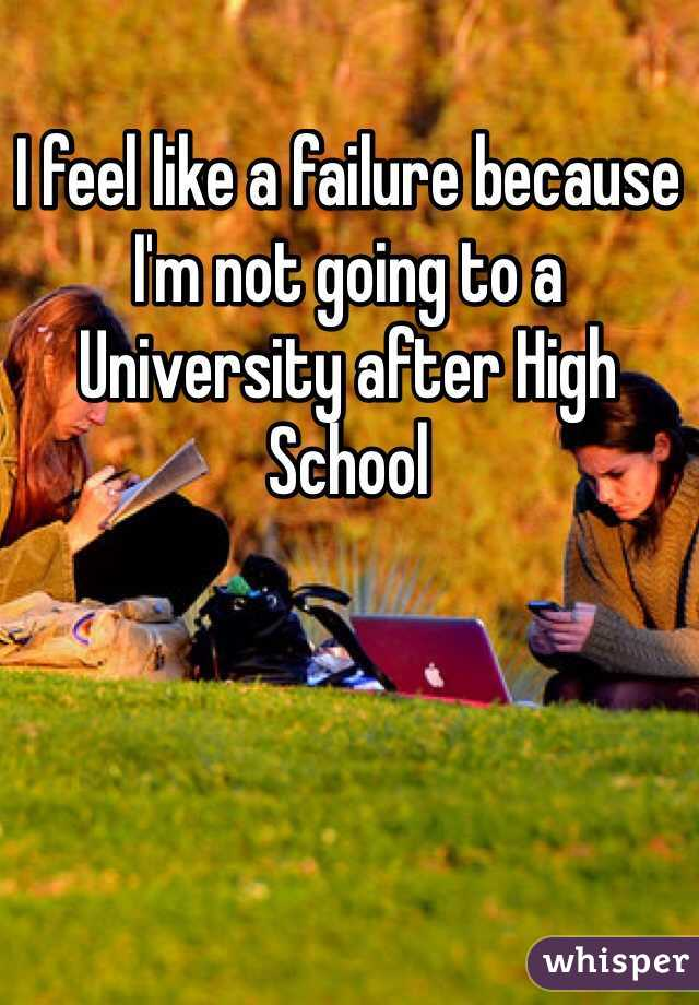 I feel like a failure because I'm not going to a University after High School