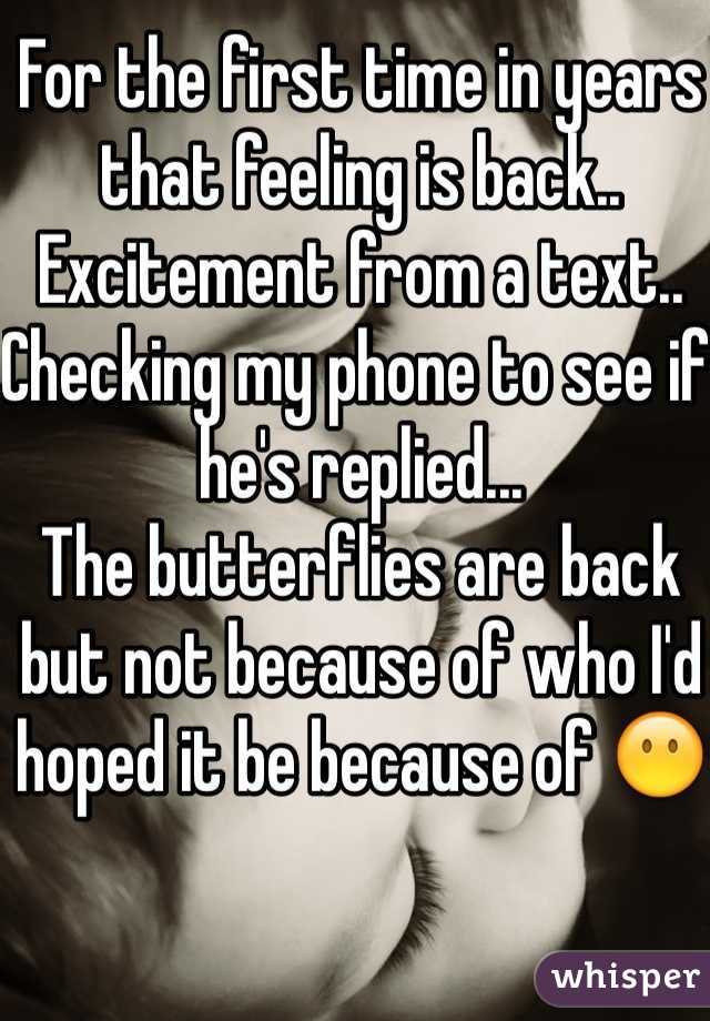 For the first time in years that feeling is back.. Excitement from a text.. Checking my phone to see if he's replied... The butterflies are back but not because of who I'd hoped it be because of 😶