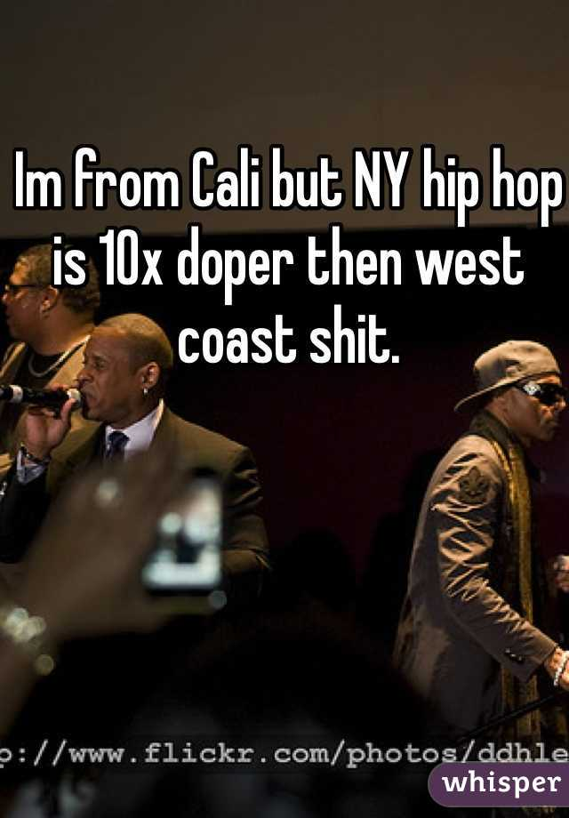 Im from Cali but NY hip hop is 10x doper then west coast shit.