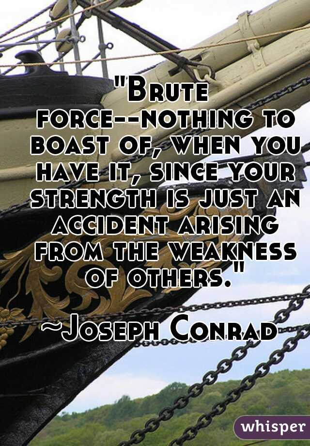 """""""Brute force--nothing to boast of, when you have it, since your strength is just an accident arising from the weakness of others."""" ~Joseph Conrad"""