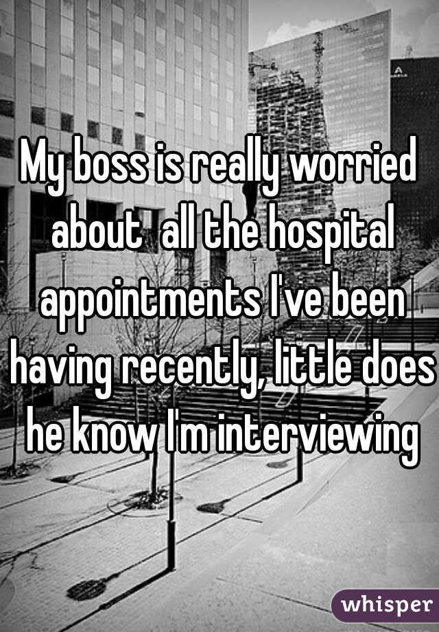 My boss is really worried about  all the hospital appointments I've been having recently, little does he know I'm interviewing