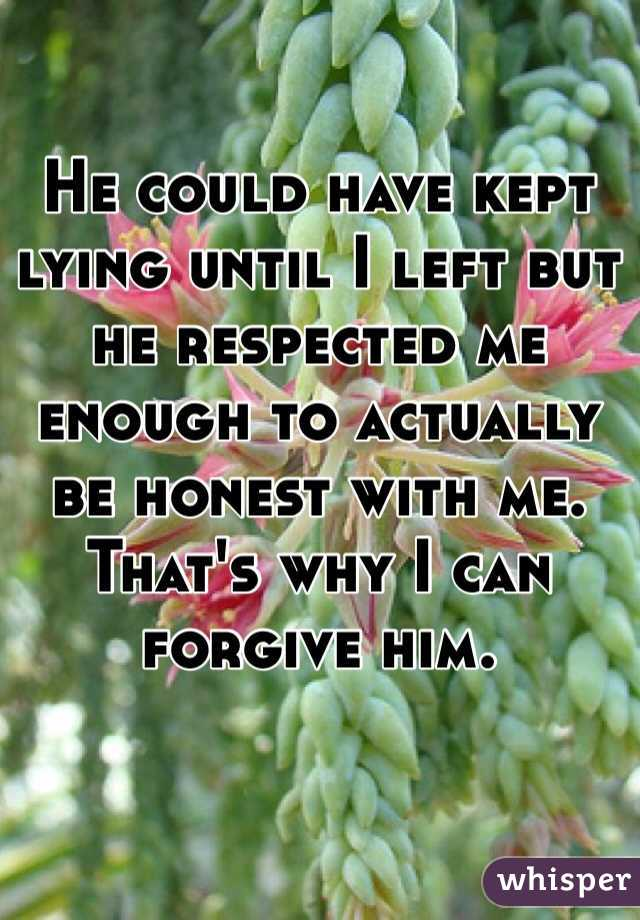 He could have kept lying until I left but he respected me enough to actually be honest with me. That's why I can forgive him.