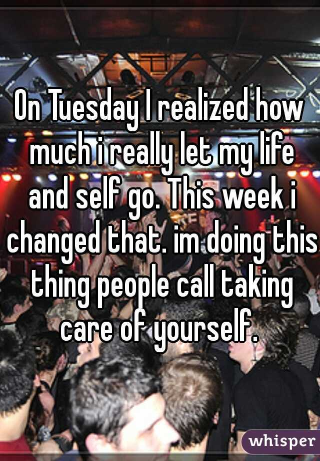 On Tuesday I realized how much i really let my life and self go. This week i changed that. im doing this thing people call taking care of yourself.
