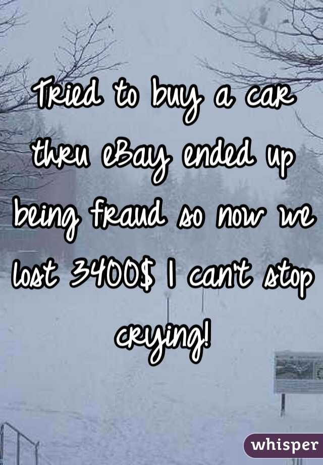 Tried to buy a car thru eBay ended up being fraud so now we lost 3400$ I can't stop crying!