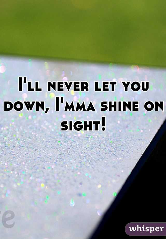 I'll never let you down, I'mma shine on sight!