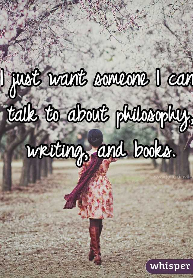 I just want someone I can talk to about philosophy, writing, and books.