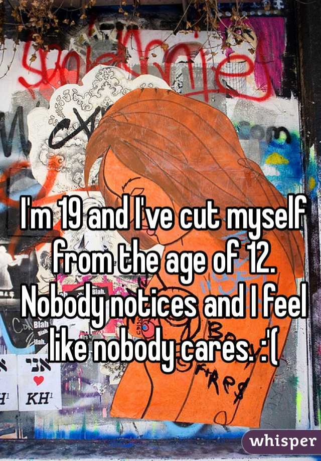 I'm 19 and I've cut myself from the age of 12. Nobody notices and I feel like nobody cares. :'(