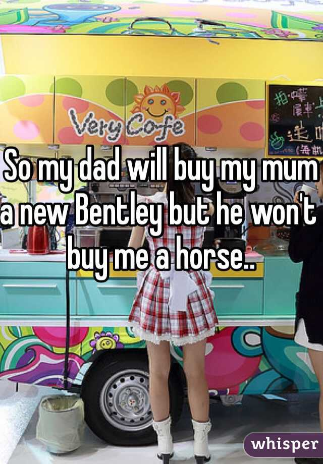 So my dad will buy my mum a new Bentley but he won't buy me a horse..