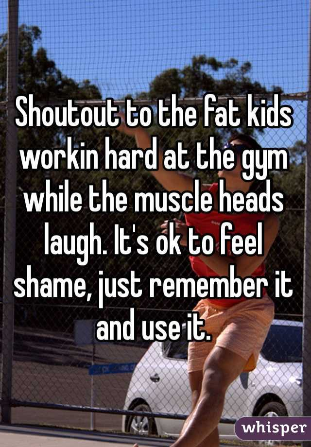 Shoutout to the fat kids workin hard at the gym while the muscle heads laugh. It's ok to feel shame, just remember it and use it.