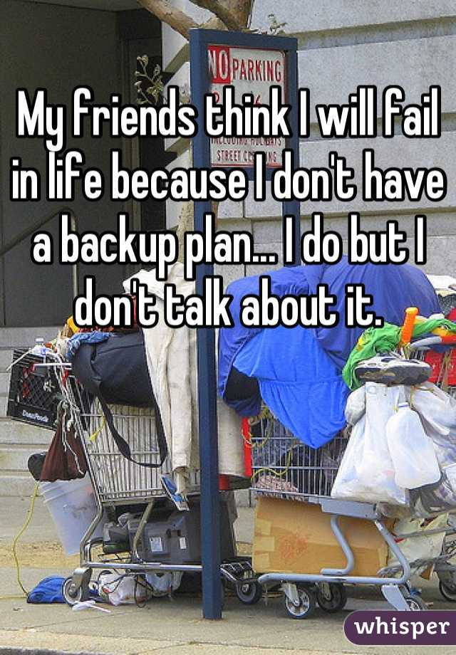 My friends think I will fail in life because I don't have a backup plan... I do but I don't talk about it.