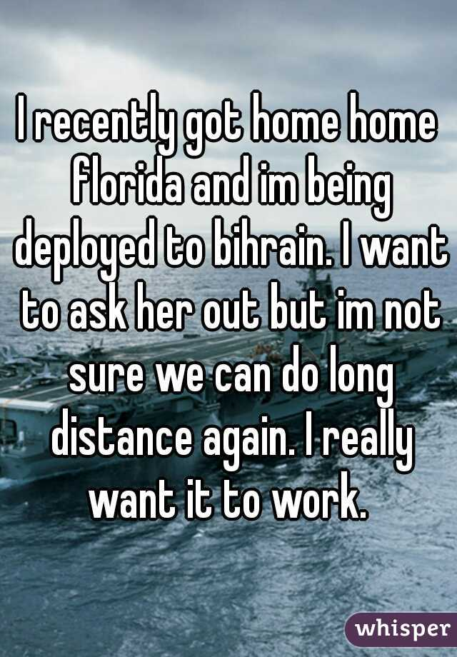 I recently got home home florida and im being deployed to bihrain. I want to ask her out but im not sure we can do long distance again. I really want it to work.