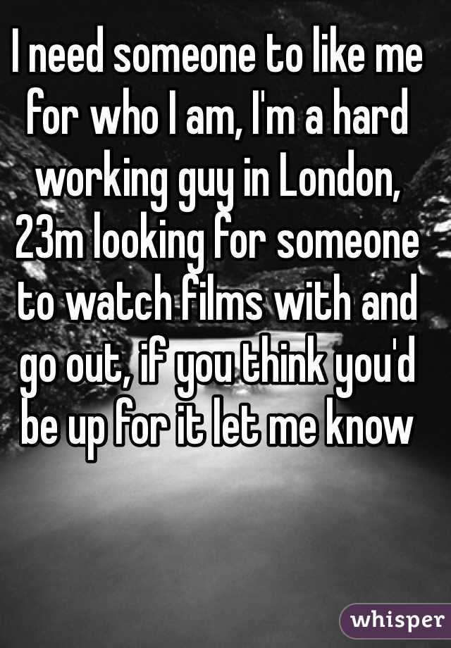 I need someone to like me for who I am, I'm a hard working guy in London, 23m looking for someone to watch films with and go out, if you think you'd be up for it let me know