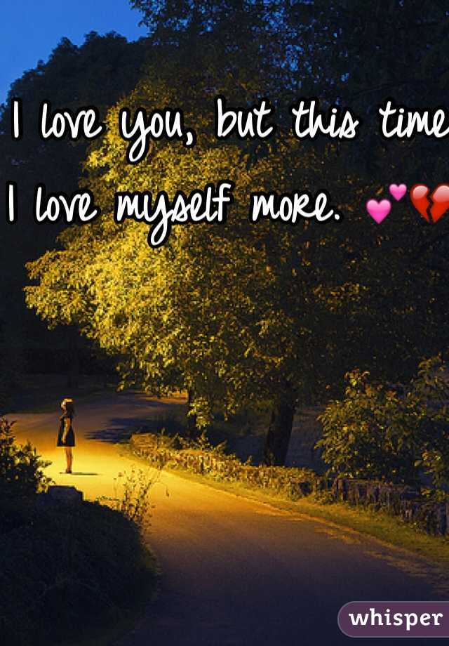 I love you, but this time I love myself more. 💕💔