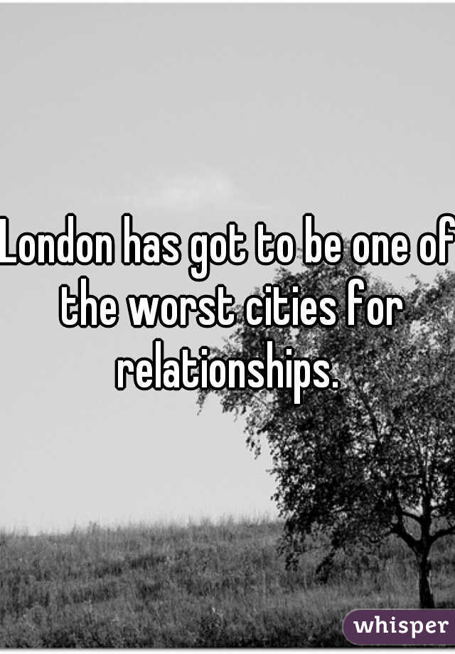 London has got to be one of the worst cities for relationships.