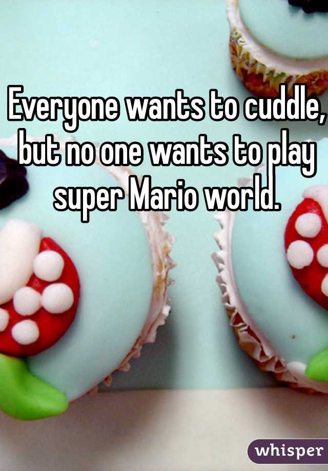 Everyone wants to cuddle, but no one wants to play super Mario world.