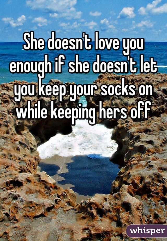 She doesn't love you enough if she doesn't let you keep your socks on while keeping hers off