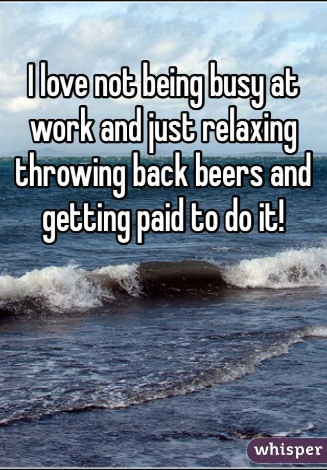 I love not being busy at work and just relaxing throwing back beers and getting paid to do it!