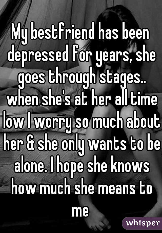 My bestfriend has been depressed for years, she goes through stages.. when she's at her all time low I worry so much about her & she only wants to be alone. I hope she knows how much she means to me