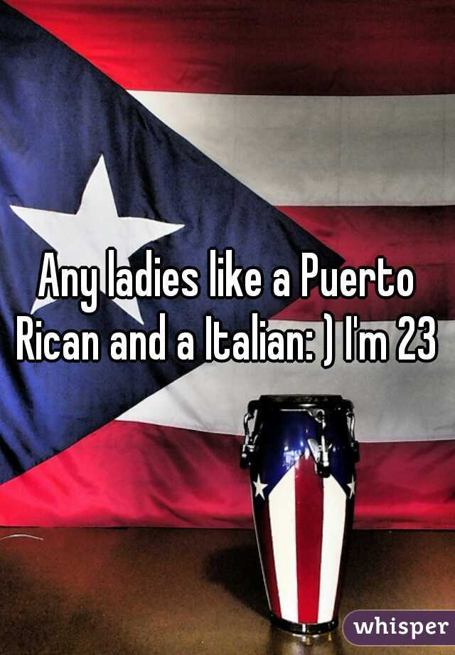 Any ladies like a Puerto Rican and a Italian: ) I'm 23 m