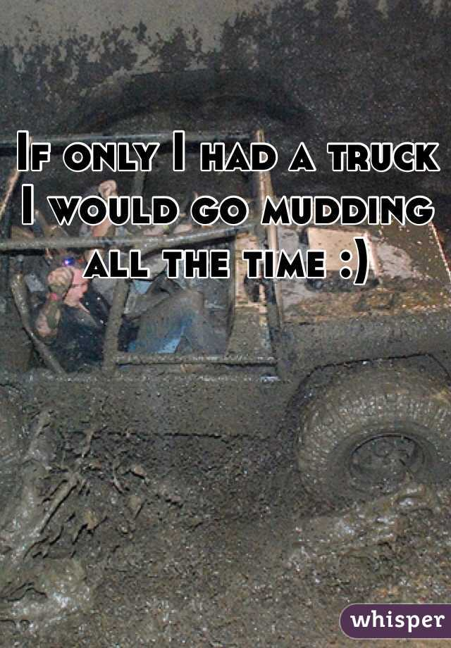 If only I had a truck I would go mudding all the time :)