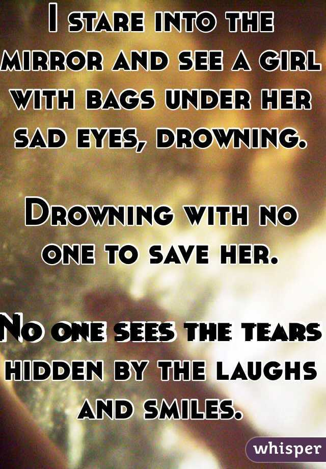I stare into the mirror and see a girl with bags under her sad eyes, drowning.   Drowning with no one to save her.   No one sees the tears hidden by the laughs and smiles.