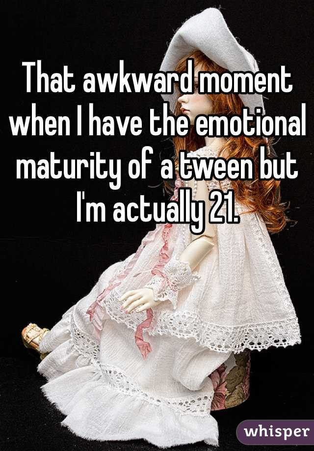 That awkward moment when I have the emotional maturity of a tween but I'm actually 21.