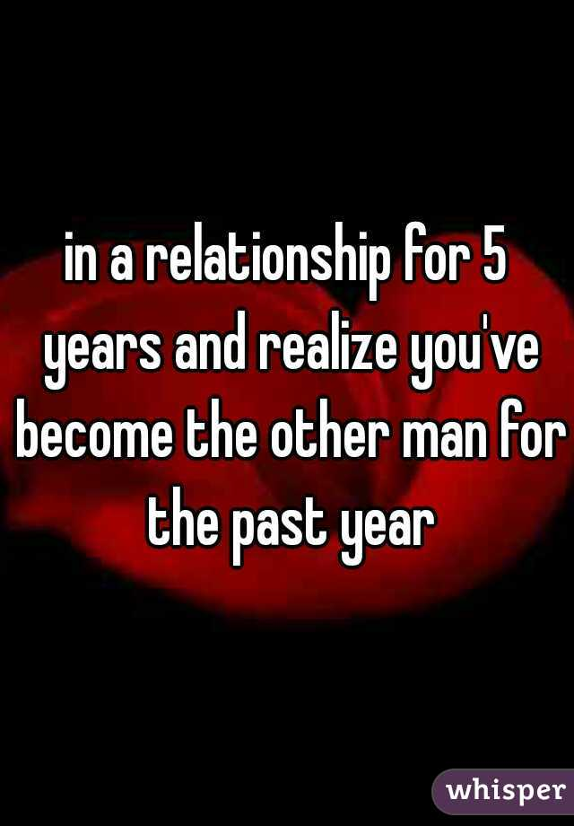 in a relationship for 5 years and realize you've become the other man for the past year