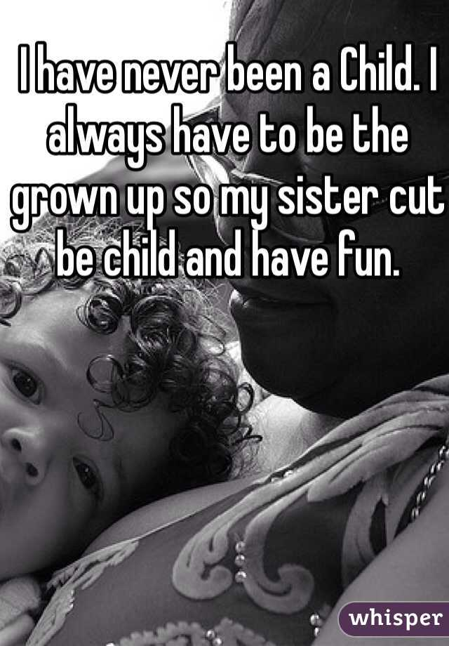 I have never been a Child. I always have to be the grown up so my sister cut be child and have fun.