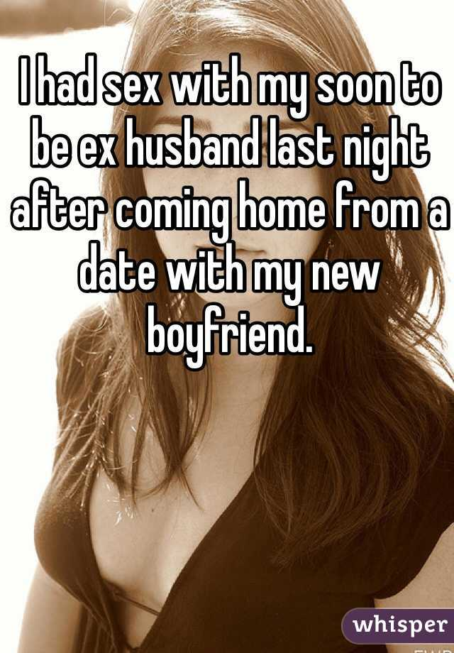 I had sex with my soon to be ex husband last night after coming home from a date with my new boyfriend.