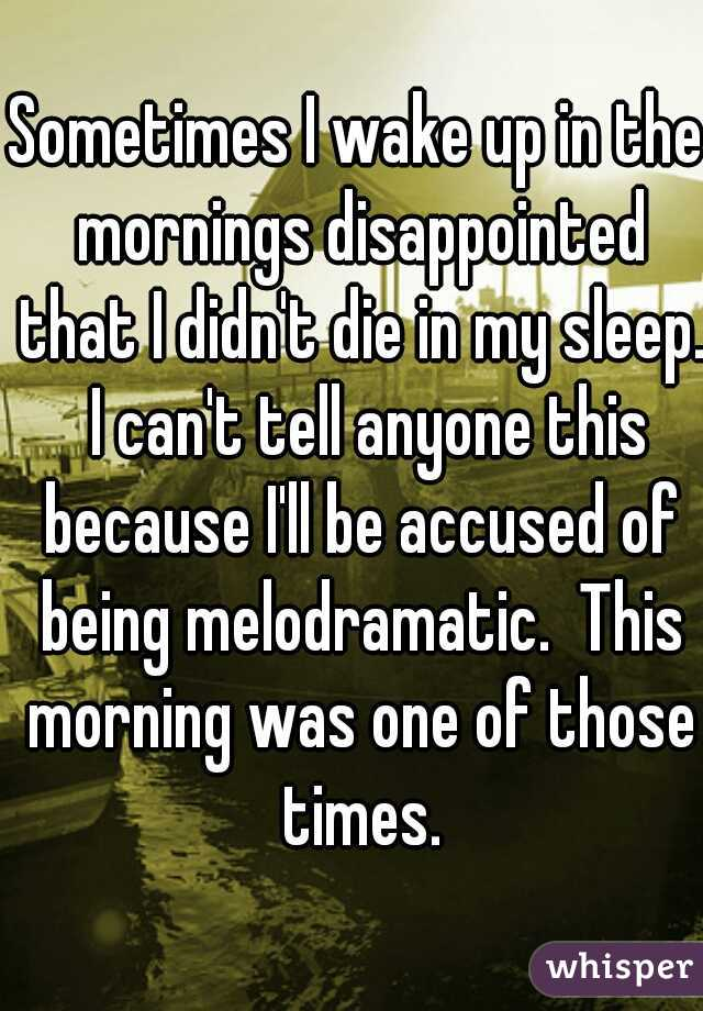 Sometimes I wake up in the mornings disappointed that I didn't die in my sleep.  I can't tell anyone this because I'll be accused of being melodramatic.  This morning was one of those times.