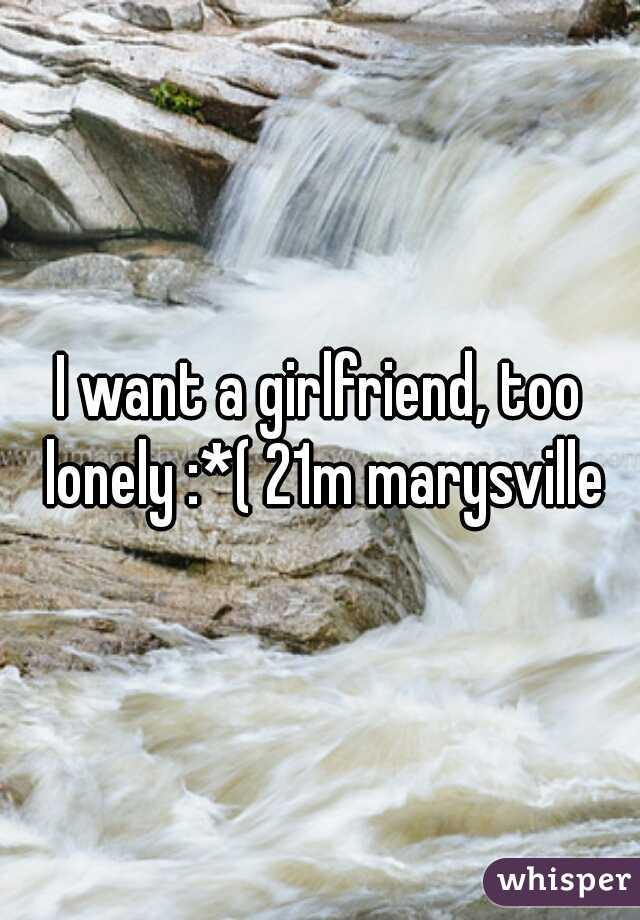 I want a girlfriend, too lonely :*( 21m marysville